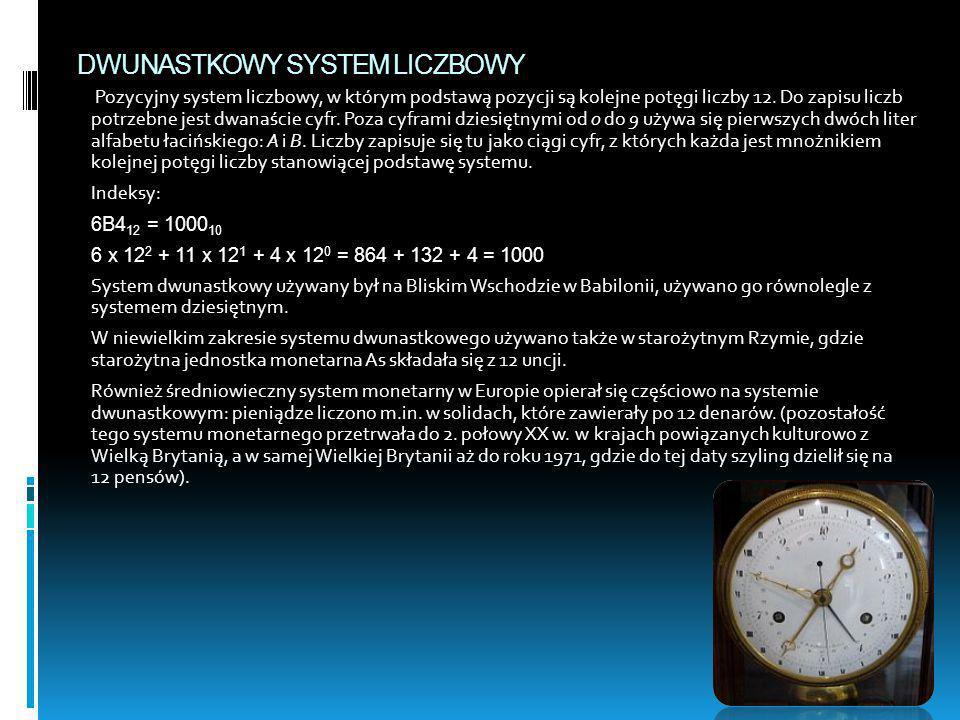 DWUNASTKOWY SYSTEM LICZBOWY Pozycyjny system liczbowy, w którym podstawą pozycji są kolejne potęgi liczby 12. Do zapisu liczb potrzebne jest dwanaście