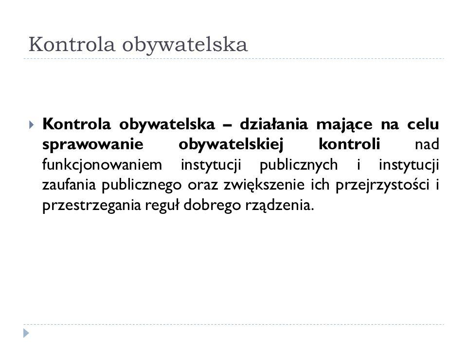 Kontrola obywatelska Kontrola obywatelska – działania mające na celu sprawowanie obywatelskiej kontroli nad funkcjonowaniem instytucji publicznych i i