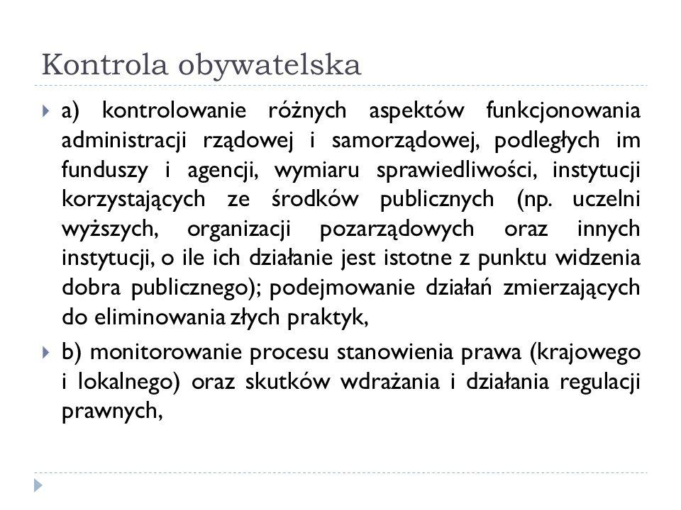 Kontrola obywatelska a) kontrolowanie różnych aspektów funkcjonowania administracji rządowej i samorządowej, podległych im funduszy i agencji, wymiaru