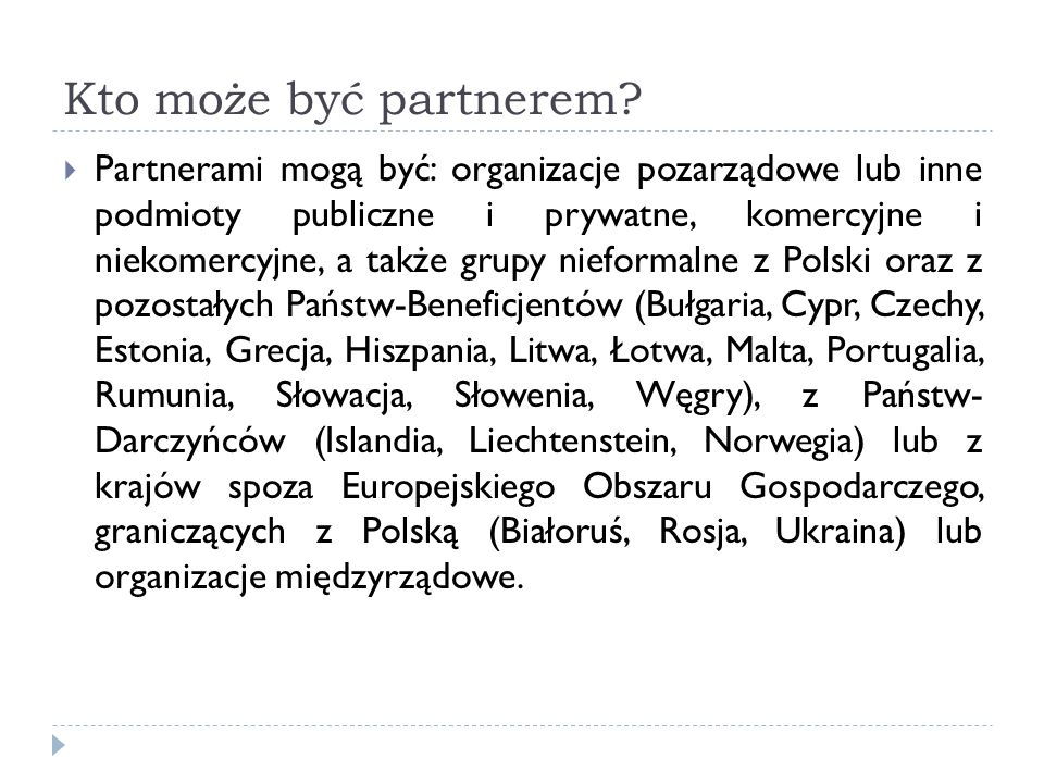 Kto może być partnerem? Partnerami mogą być: organizacje pozarządowe lub inne podmioty publiczne i prywatne, komercyjne i niekomercyjne, a także grupy