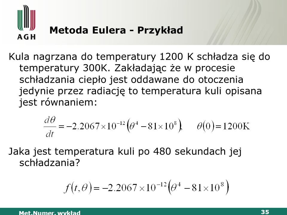 Met.Numer. wykład 35 Metoda Eulera - Przykład Kula nagrzana do temperatury 1200 K schładza się do temperatury 300K. Zakładając że w procesie schładzan