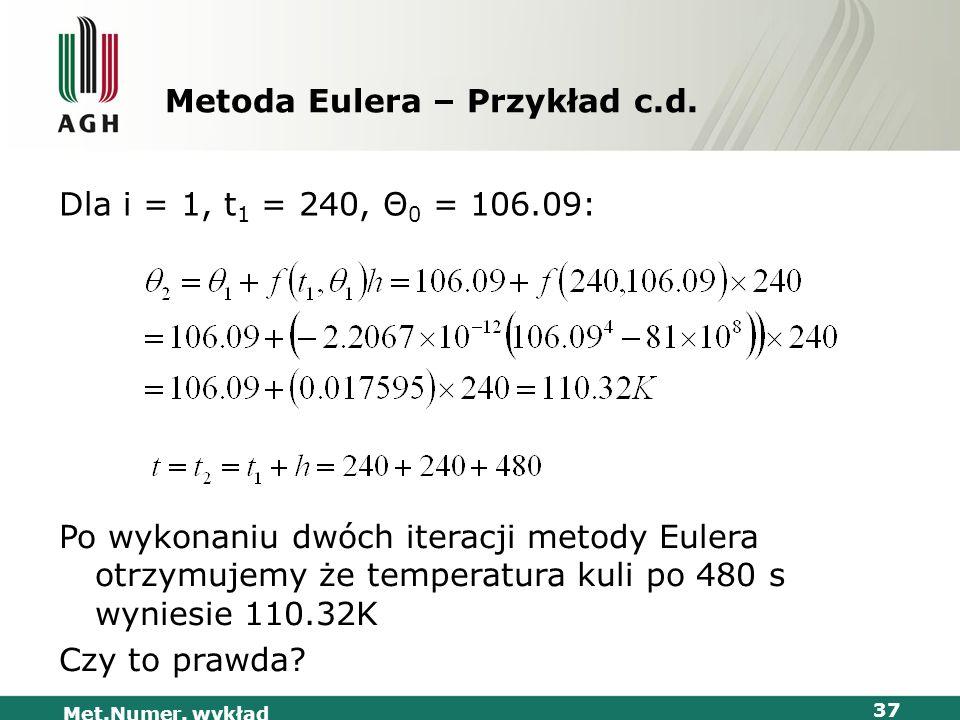 Met.Numer. wykład 37 Metoda Eulera – Przykład c.d. Dla i = 1, t 1 = 240, Θ 0 = 106.09: Po wykonaniu dwóch iteracji metody Eulera otrzymujemy że temper