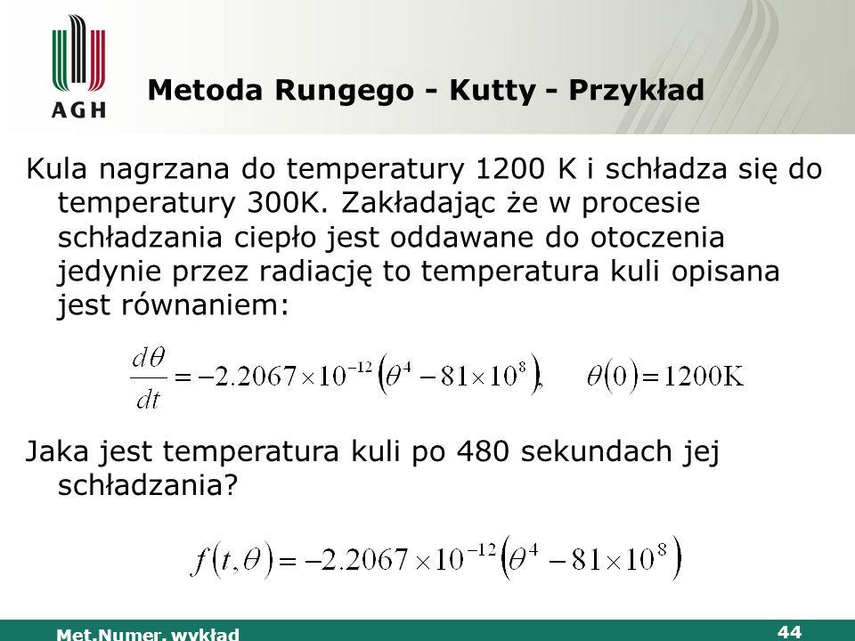 Met.Numer. wykład 44 Metoda Rungego - Kutty - Przykład Kula nagrzana do temperatury 1200 K i schładza się do temperatury 300K. Zakładając że w procesi