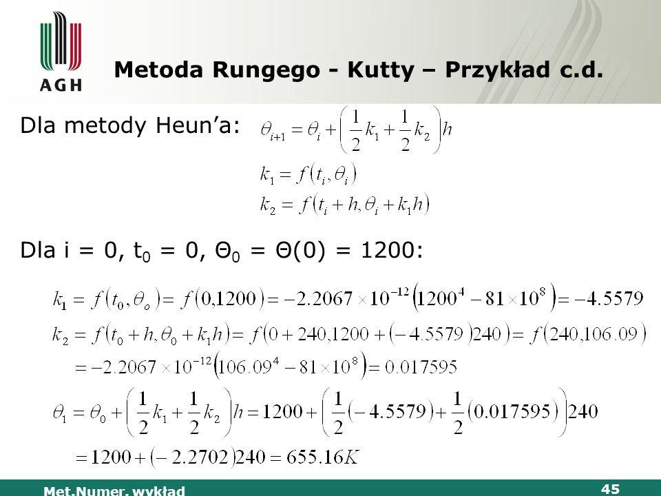 Met.Numer. wykład 45 Metoda Rungego - Kutty – Przykład c.d. Dla metody Heuna: Dla i = 0, t 0 = 0, Θ 0 = Θ(0) = 1200:
