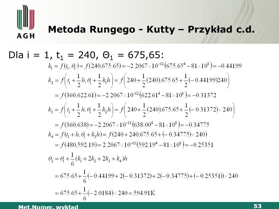 Met.Numer. wykład 53 Metoda Rungego - Kutty – Przykład c.d. Dla i = 1, t 1 = 240, Θ 1 = 675,65: