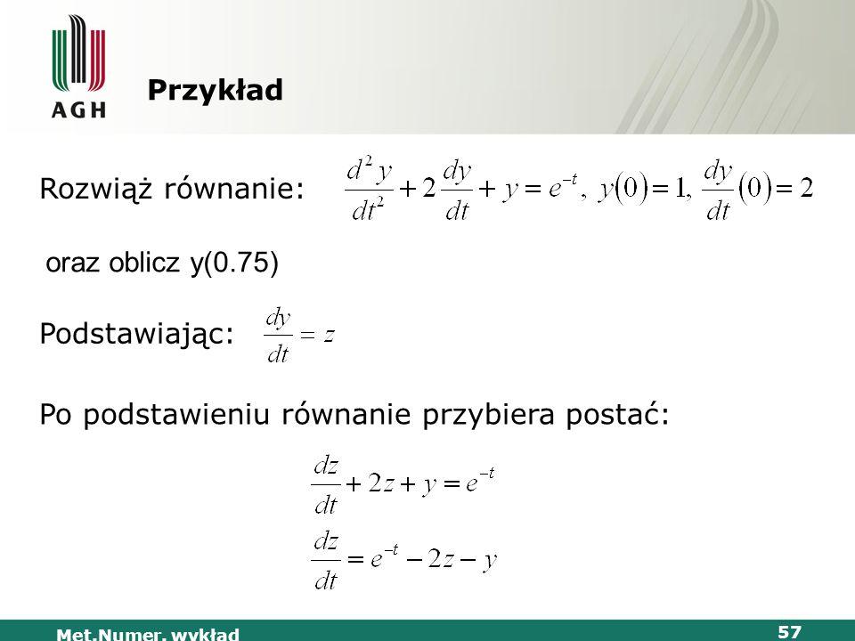 Met.Numer. wykład 57 Przykład Rozwiąż równanie: Podstawiając: Po podstawieniu równanie przybiera postać: oraz oblicz y(0.75)