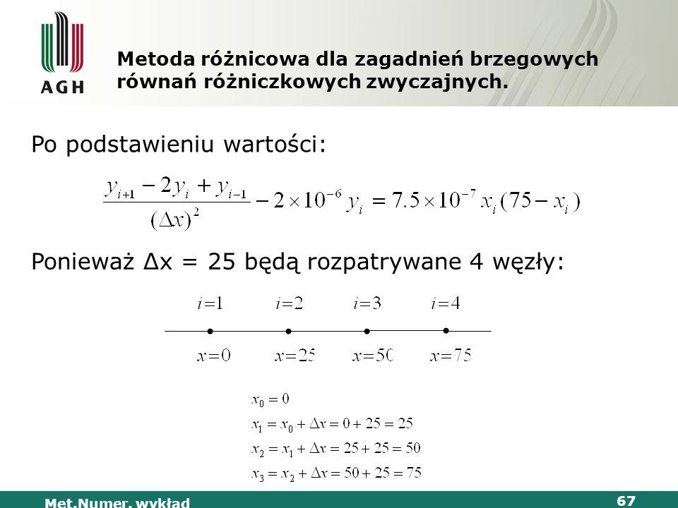 Met.Numer. wykład 67 Metoda różnicowa dla zagadnień brzegowych równań różniczkowych zwyczajnych. Po podstawieniu wartości: Ponieważ Δx = 25 będą rozpa