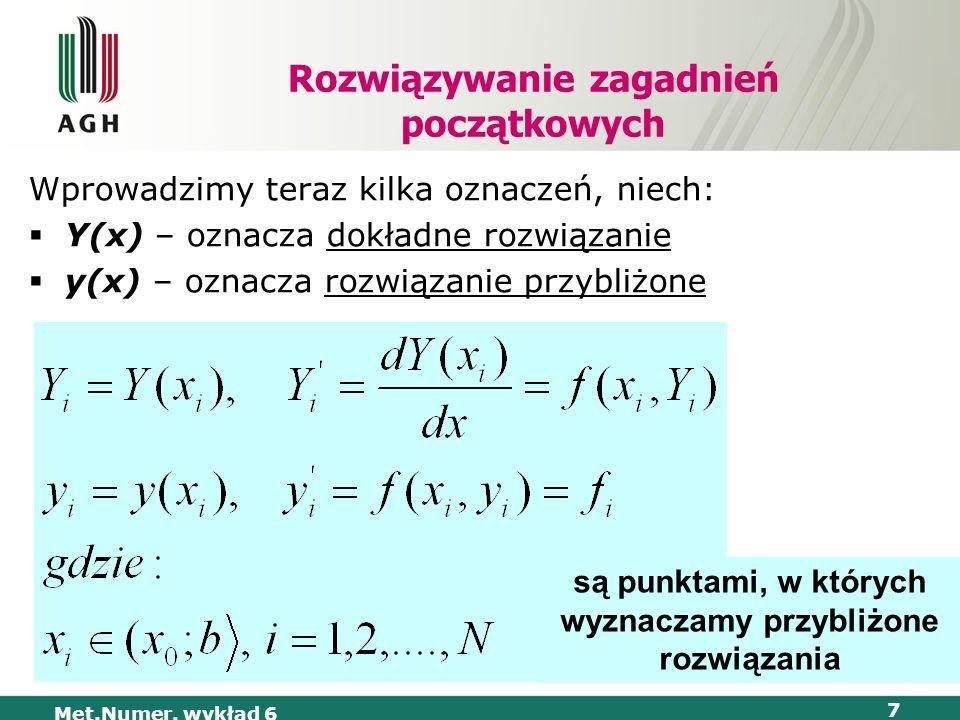 Met.Numer. wykład 6 7 Rozwiązywanie zagadnień początkowych Wprowadzimy teraz kilka oznaczeń, niech: Y(x) – oznacza dokładne rozwiązanie y(x) – oznacza