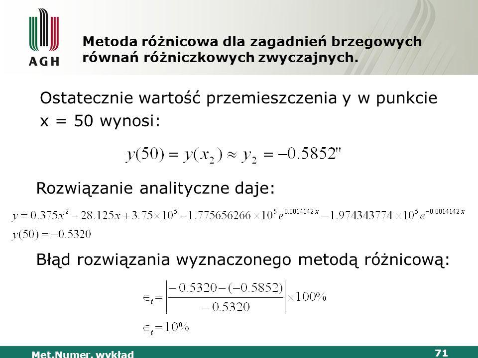 Met.Numer. wykład 71 Metoda różnicowa dla zagadnień brzegowych równań różniczkowych zwyczajnych. Ostatecznie wartość przemieszczenia y w punkcie x = 5