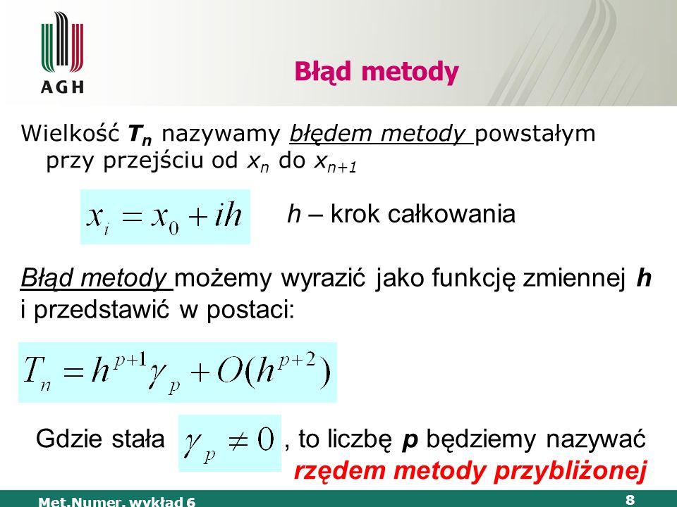 Met.Numer. wykład 6 8 Błąd metody Wielkość T n nazywamy błędem metody powstałym przy przejściu od x n do x n+1 h – krok całkowania Błąd metody możemy