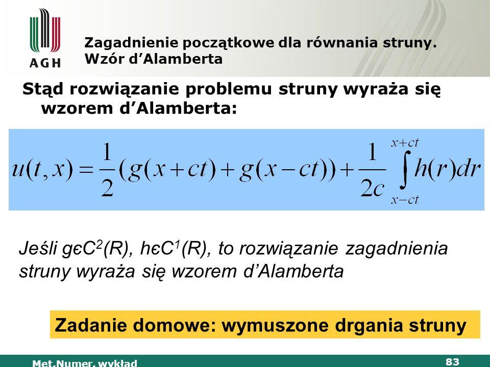 Met.Numer. wykład 83 Zagadnienie początkowe dla równania struny. Wzór dAlamberta Stąd rozwiązanie problemu struny wyraża się wzorem dAlamberta: Jeśli