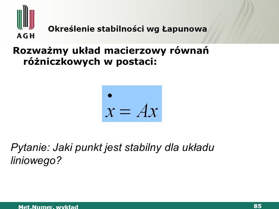 Met.Numer. wykład 85 Określenie stabilności wg Łapunowa Rozważmy układ macierzowy równań różniczkowych w postaci: Pytanie: Jaki punkt jest stabilny dl