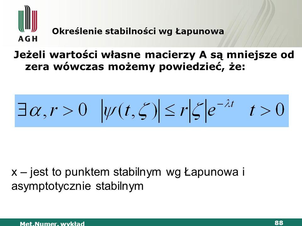 Met.Numer. wykład 88 Określenie stabilności wg Łapunowa Jeżeli wartości własne macierzy A są mniejsze od zera wówczas możemy powiedzieć, że: x – jest