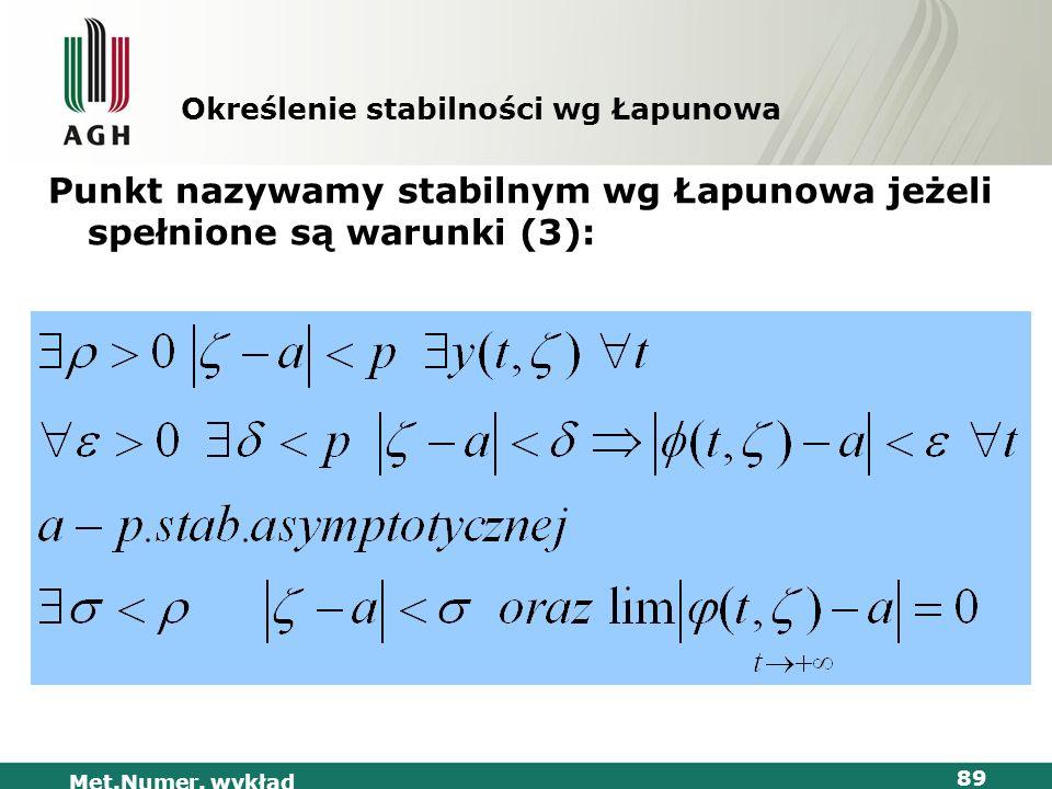 Met.Numer. wykład 89 Określenie stabilności wg Łapunowa Punkt nazywamy stabilnym wg Łapunowa jeżeli spełnione są warunki (3):