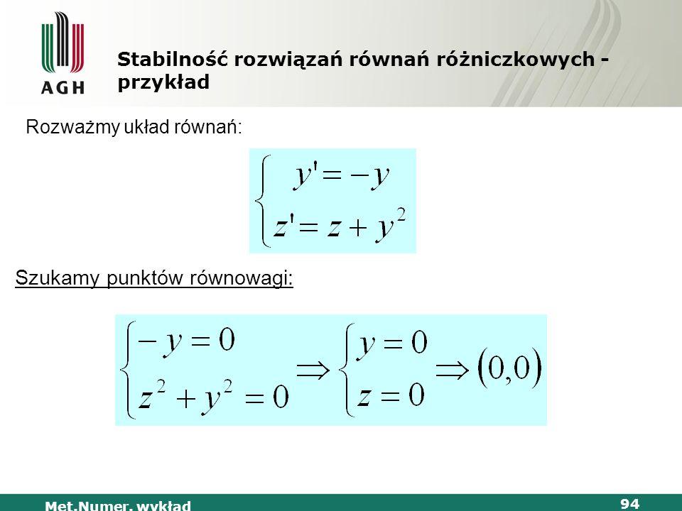 Met.Numer. wykład 94 Stabilność rozwiązań równań różniczkowych - przykład Rozważmy układ równań: Szukamy punktów równowagi: