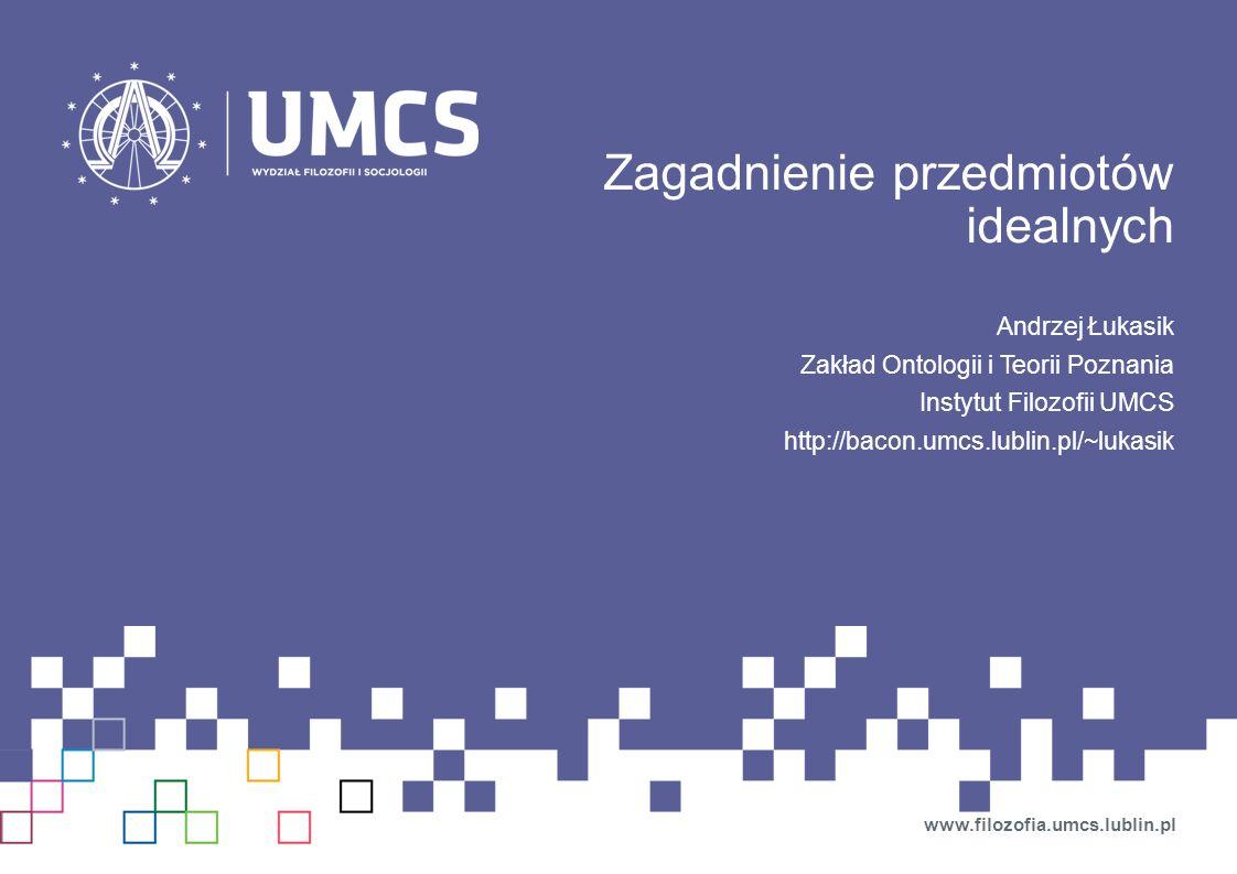 Zagadnienie przedmiotów idealnych Andrzej Łukasik Zakład Ontologii i Teorii Poznania Instytut Filozofii UMCS http://bacon.umcs.lublin.pl/~lukasik www.