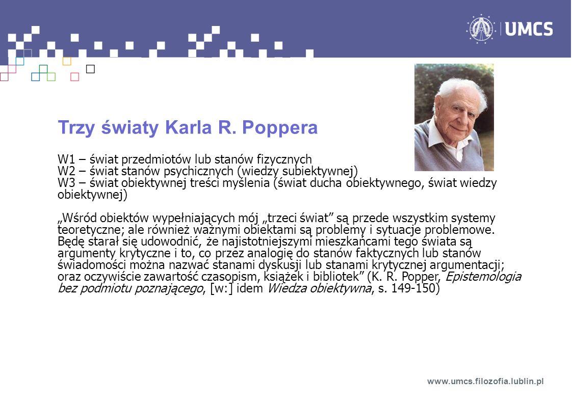 Trzy światy Karla R. Poppera W1 – świat przedmiotów lub stanów fizycznych W2 – świat stanów psychicznych (wiedzy subiektywnej) W3 – świat obiektywnej