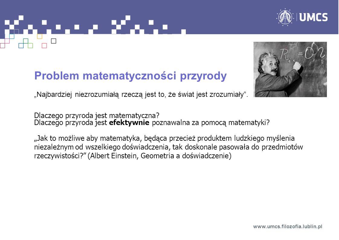 Problem matematyczności przyrody Najbardziej niezrozumiałą rzeczą jest to, że świat jest zrozumiały. Dlaczego przyroda jest matematyczna? Dlaczego prz