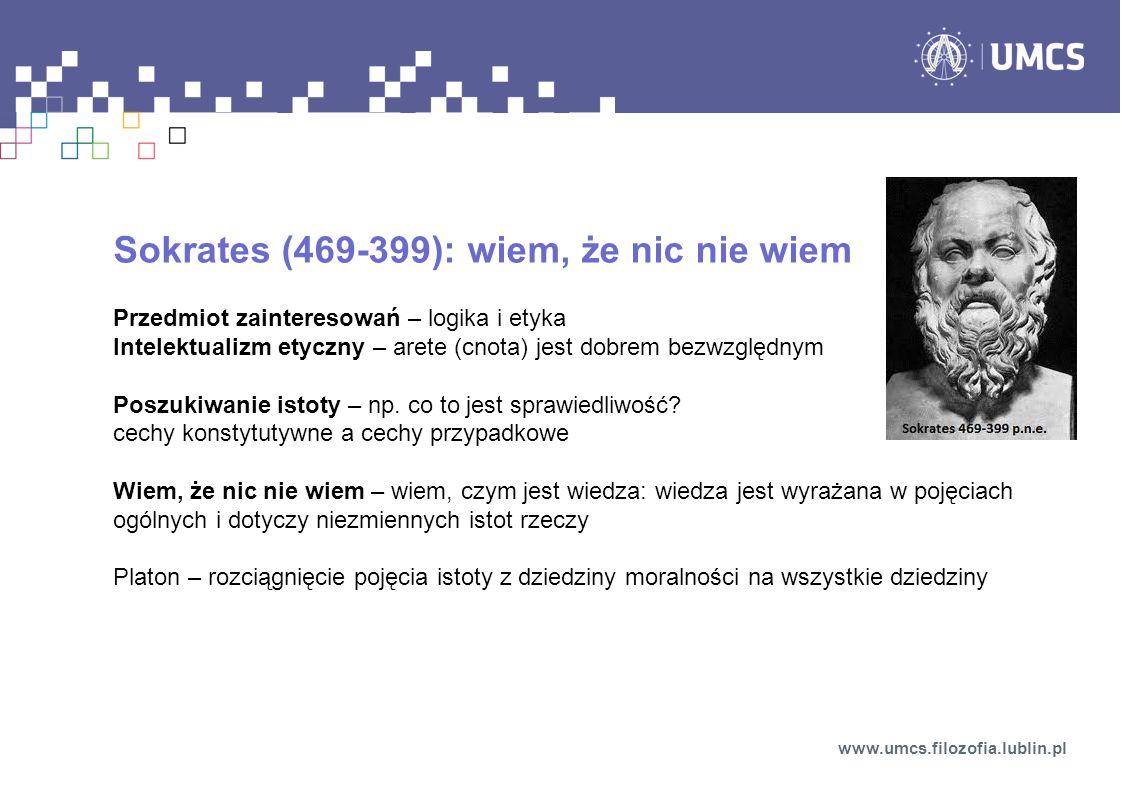 Sokrates (469-399): wiem, że nic nie wiem Przedmiot zainteresowań – logika i etyka Intelektualizm etyczny – arete (cnota) jest dobrem bezwzględnym Pos
