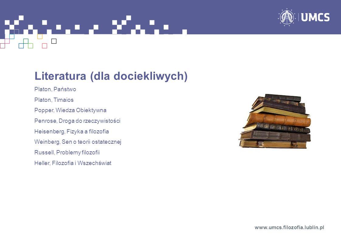Literatura (dla dociekliwych) Platon, Państwo Platon, Timaios Popper, Wiedza Obiektywna Penrose, Droga do rzeczywistości Heisenberg, Fizyka a filozofi