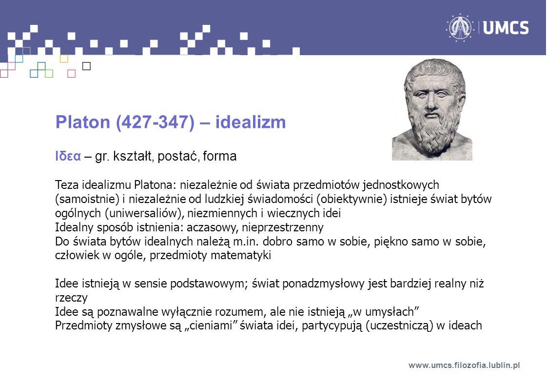 Platon (427-347) – idealizm Ιδεα – gr. kształt, postać, forma Teza idealizmu Platona: niezależnie od świata przedmiotów jednostkowych (samoistnie) i n