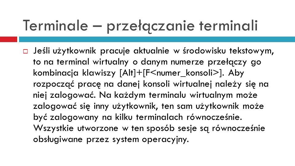 Terminale – przełączanie terminali Jeśli użytkownik pracuje aktualnie w środowisku tekstowym, to na terminal wirtualny o danym numerze przełączy go ko