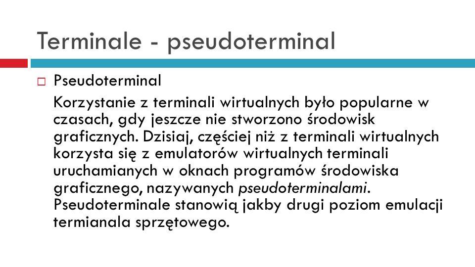 Terminale - pseudoterminal Pseudoterminal Korzystanie z terminali wirtualnych było popularne w czasach, gdy jeszcze nie stworzono środowisk graficznyc