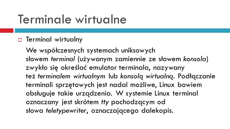 Terminale wirtualne Terminal wirtualny jest emulacją terminala udostępnianą przez system operacyjny, służącą użytkownikowi do porozumiewania się z systemem w trybie tekstowym.
