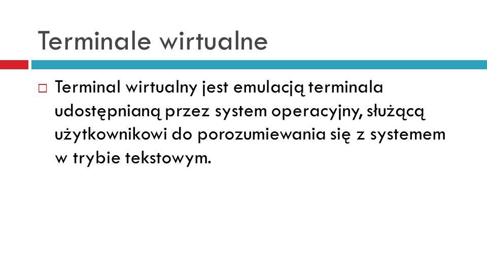 Terminale wirtualne Terminal wirtualny jest emulacją terminala udostępnianą przez system operacyjny, służącą użytkownikowi do porozumiewania się z sys