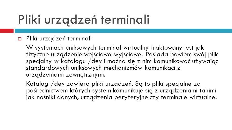 Pliki urządzeń terminali W systemach uniksowych terminal wirtualny traktowany jest jak fizyczne urządzenie wejściowo-wyjściowe. Posiada bowiem swój pl
