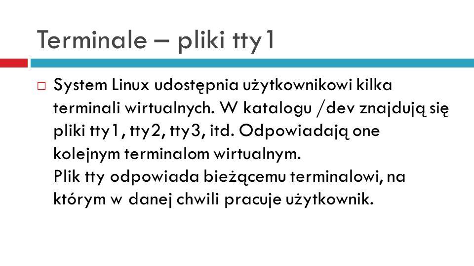 Terminale – pliki tty1 System Linux udostępnia użytkownikowi kilka terminali wirtualnych. W katalogu /dev znajdują się pliki tty1, tty2, tty3, itd. Od