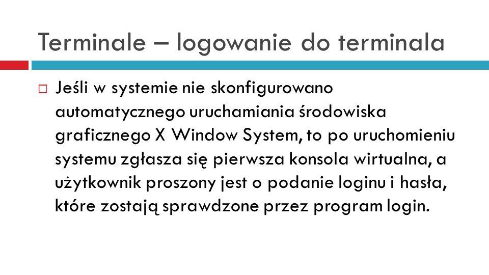 Terminale – logowanie do terminala Jeśli w systemie nie skonfigurowano automatycznego uruchamiania środowiska graficznego X Window System, to po uruch