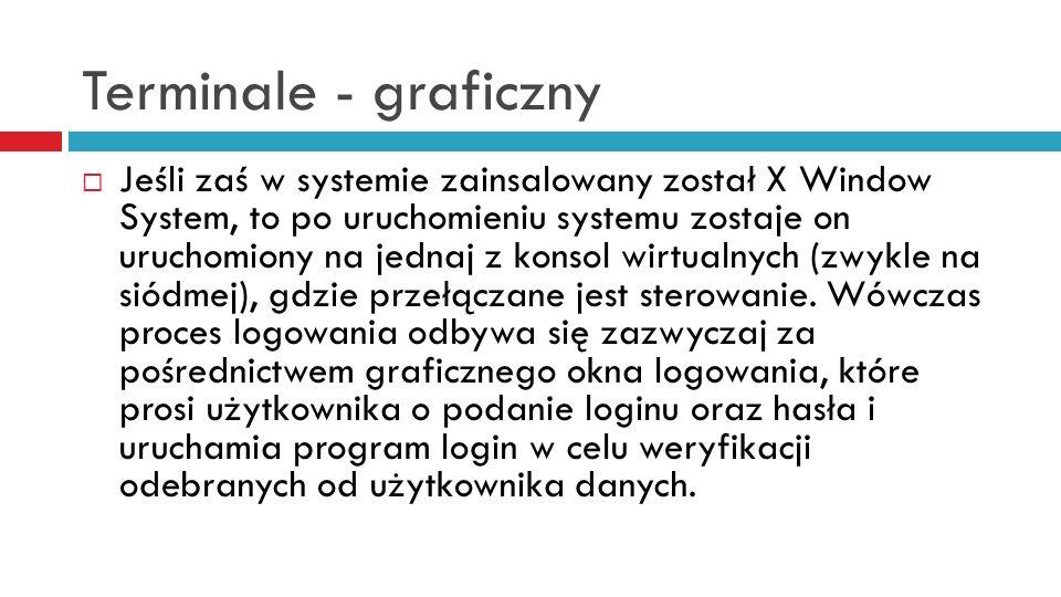 Terminale - graficzny Jeśli zaś w systemie zainsalowany został X Window System, to po uruchomieniu systemu zostaje on uruchomiony na jednaj z konsol w