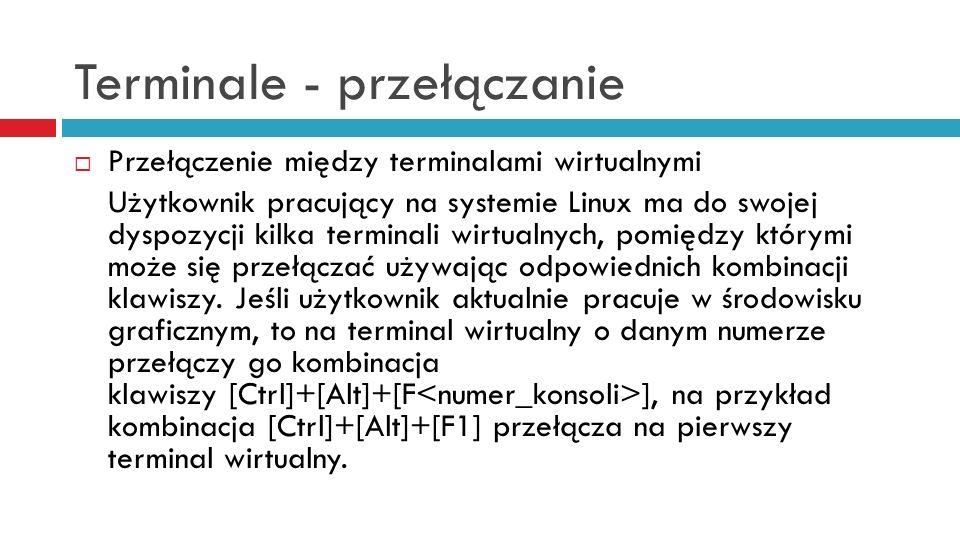 Terminale – przełączanie terminali Jeśli użytkownik pracuje aktualnie w środowisku tekstowym, to na terminal wirtualny o danym numerze przełączy go kombinacja klawiszy [Alt]+[F ].