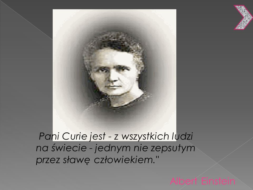 Pani Curie jest - z wszystkich ludzi na świecie - jednym nie zepsutym przez sławę człowiekiem.