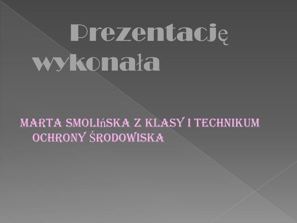 Prezentacj ę wykona ł a Marta Smoli ń ska z klasy I Technikum Ochrony Ś rodowiska