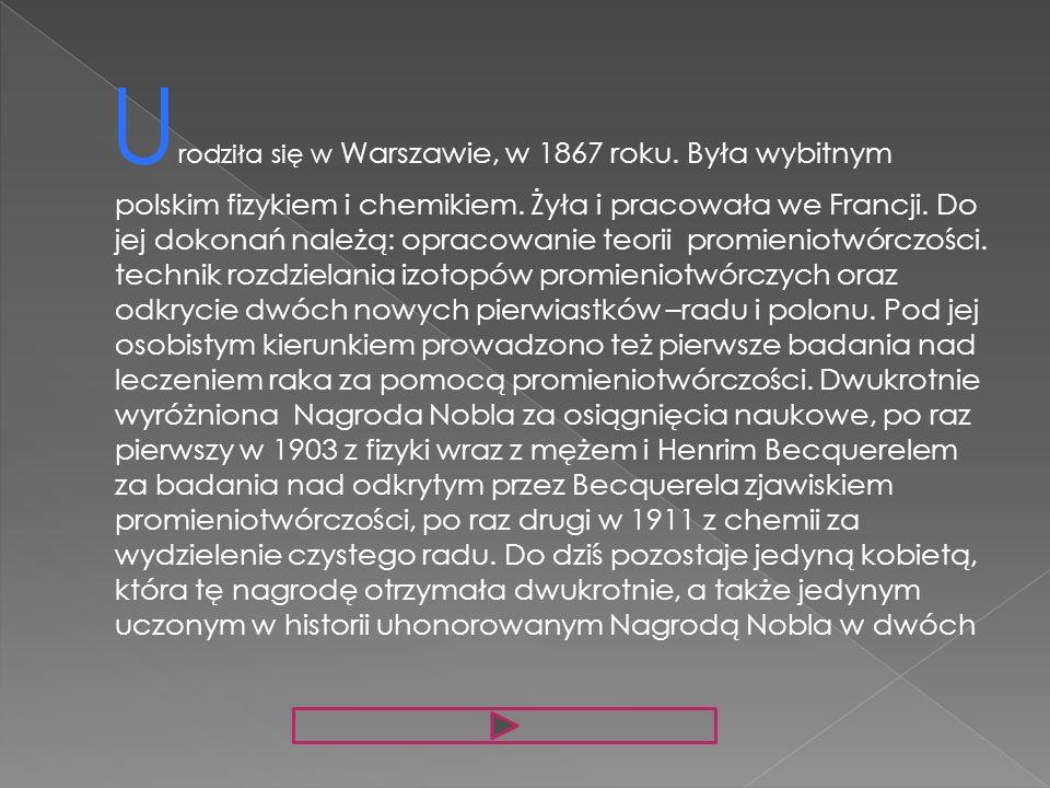 U rodziła się w Warszawie, w 1867 roku. Była wybitnym polskim fizykiem i chemikiem. Żyła i pracowała we Francji. Do jej dokonań należą: opracowanie te
