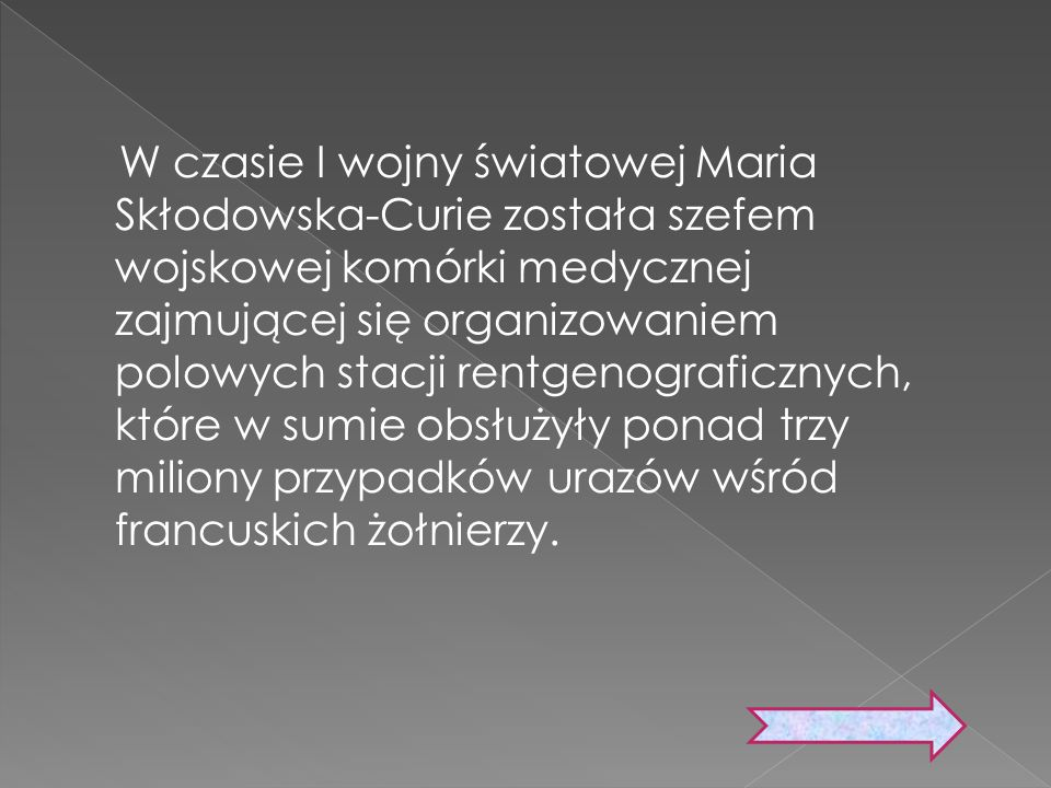W czasie I wojny światowej Maria Skłodowska-Curie została szefem wojskowej komórki medycznej zajmującej się organizowaniem polowych stacji rentgenogra