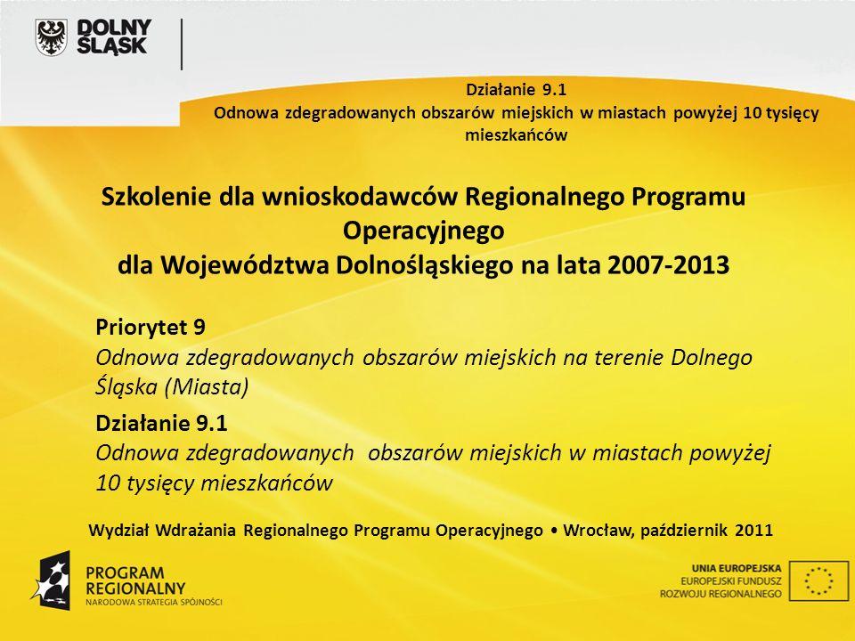Szkolenie dla wnioskodawców Regionalnego Programu Operacyjnego dla Województwa Dolnośląskiego na lata 2007-2013 Priorytet 9 Odnowa zdegradowanych obszarów miejskich na terenie Dolnego Śląska (Miasta) Działanie 9.1 Odnowa zdegradowanych obszarów miejskich w miastach powyżej 10 tysięcy mieszkańców Wydział Wdrażania Regionalnego Programu Operacyjnego Wrocław, październik 2011 Działanie 9.1 Odnowa zdegradowanych obszarów miejskich w miastach powyżej 10 tysięcy mieszkańców