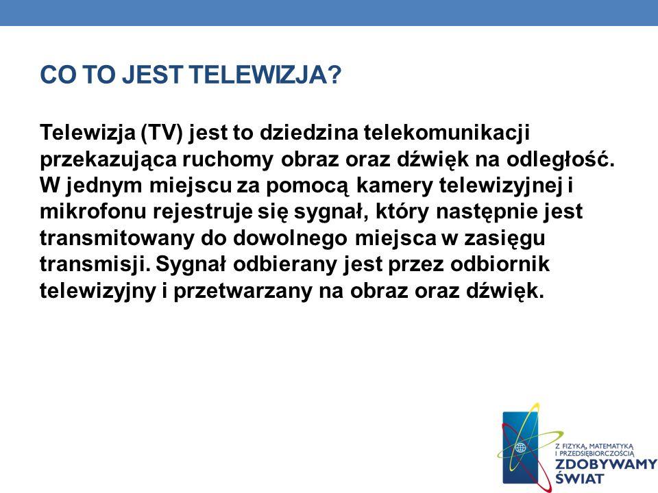CO TO JEST TELEWIZJA? Telewizja (TV) jest to dziedzina telekomunikacji przekazująca ruchomy obraz oraz dźwięk na odległość. W jednym miejscu za pomocą