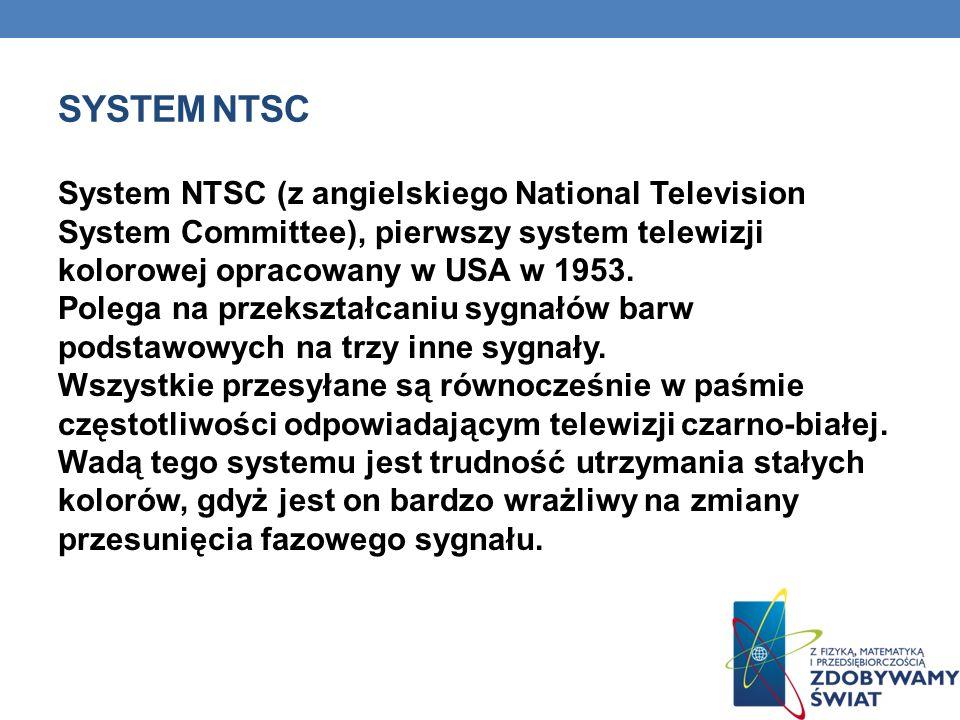 SYSTEM NTSC System NTSC (z angielskiego National Television System Committee), pierwszy system telewizji kolorowej opracowany w USA w 1953. Polega na