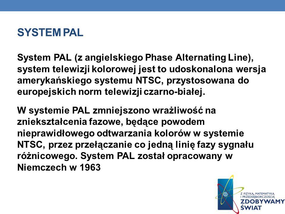 SYSTEM PAL System PAL (z angielskiego Phase Alternating Line), system telewizji kolorowej jest to udoskonalona wersja amerykańskiego systemu NTSC, prz