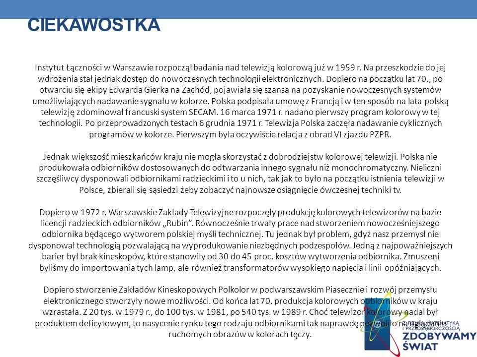 CIEKAWOSTKA Instytut Łączności w Warszawie rozpoczął badania nad telewizją kolorową już w 1959 r. Na przeszkodzie do jej wdrożenia stał jednak dostęp