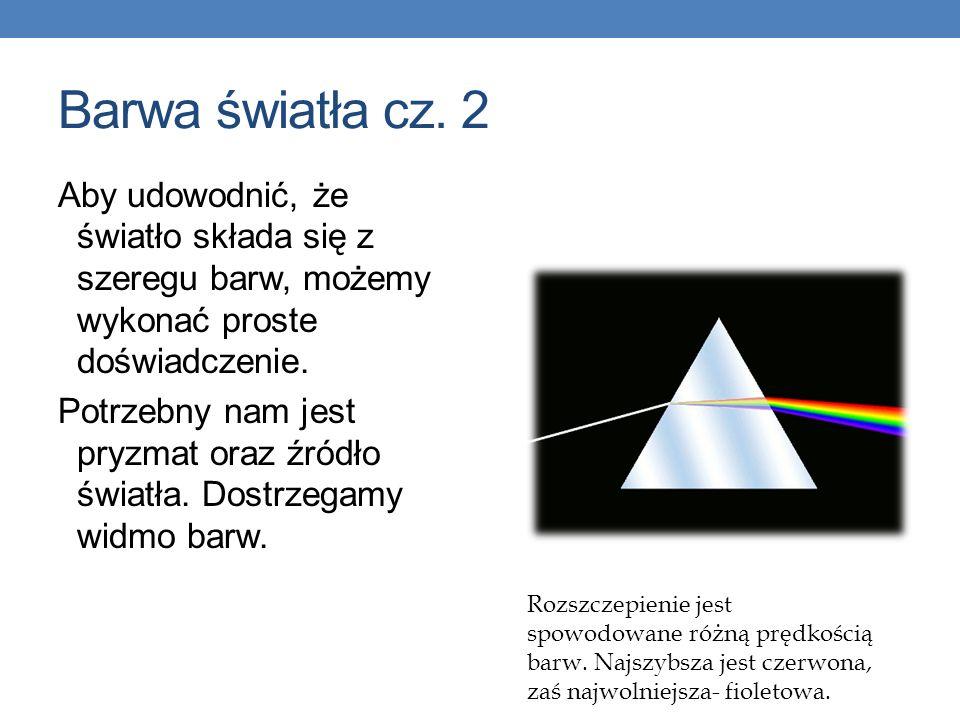 Barwa światła cz. 2 Aby udowodnić, że światło składa się z szeregu barw, możemy wykonać proste doświadczenie. Potrzebny nam jest pryzmat oraz źródło ś