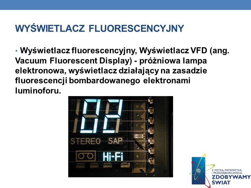 WYŚWIETLACZ FLUORESCENCYJNY Wyświetlacz fluorescencyjny, Wyświetlacz VFD (ang. Vacuum Fluorescent Display) - próżniowa lampa elektronowa, wyświetlacz