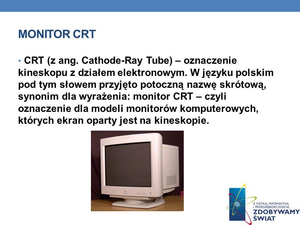 MONITOR CRT CRT (z ang. Cathode-Ray Tube) – oznaczenie kineskopu z działem elektronowym. W języku polskim pod tym słowem przyjęto potoczną nazwę skrót