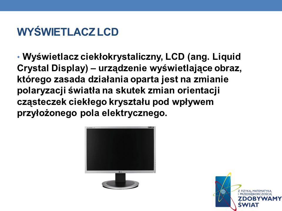 WYŚWIETLACZ LCD Wyświetlacz ciekłokrystaliczny, LCD (ang. Liquid Crystal Display) – urządzenie wyświetlające obraz, którego zasada działania oparta je