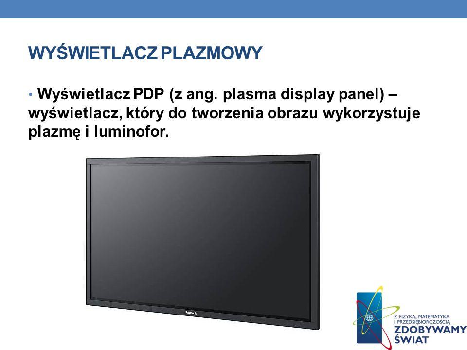 WYŚWIETLACZ PLAZMOWY Wyświetlacz PDP (z ang. plasma display panel) – wyświetlacz, który do tworzenia obrazu wykorzystuje plazmę i luminofor.