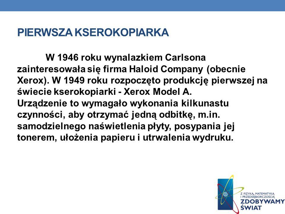 PIERWSZA KSEROKOPIARKA W 1946 roku wynalazkiem Carlsona zainteresowała się firma Haloid Company (obecnie Xerox). W 1949 roku rozpoczęto produkcję pier