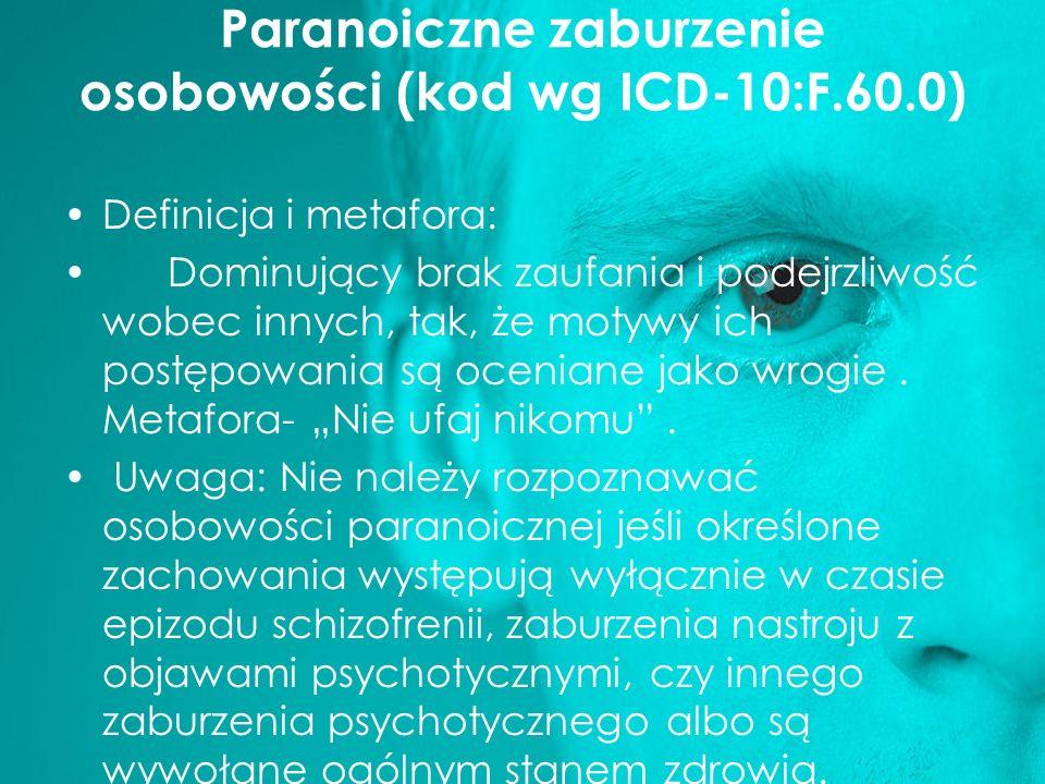 Paranoiczne zaburzenie osobowości (kod wg ICD-10:F.60.0) Definicja i metafora: Dominujący brak zaufania i podejrzliwość wobec innych, tak, że motywy i